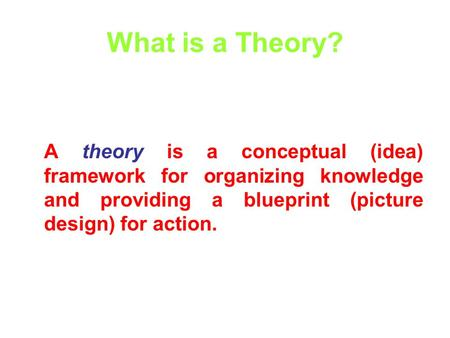 What is a Theory? A theory is a conceptual (idea) framework for organizing knowledge and providing a blueprint (picture design) for action.