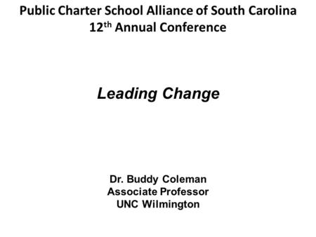 Dr. Buddy Coleman Associate Professor UNC Wilmington Leading Change Public Charter School Alliance of South Carolina 12 th Annual Conference.