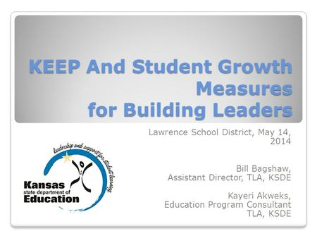 KEEP And Student Growth Measures for Building Leaders Lawrence School District, May 14, 2014 Bill Bagshaw, Assistant Director, TLA, KSDE Kayeri Akweks,