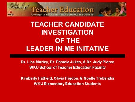 TEACHER CANDIDATE INVESTIGATION OF THE LEADER IN ME INITATIVE Dr. Lisa Murley, Dr. Pamela Jukes, & Dr. Judy Pierce WKU School of Teacher Education Faculty.