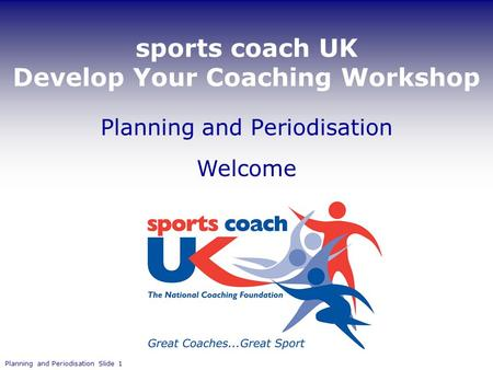 Sports coach UK Develop Your Coaching Workshop Welcome Planning and Periodisation Slide 1 Planning and Periodisation.