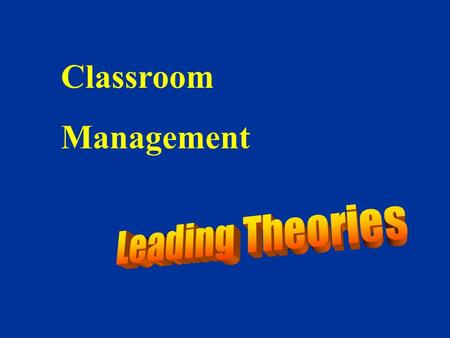Classroom Management Leading Theories 1.