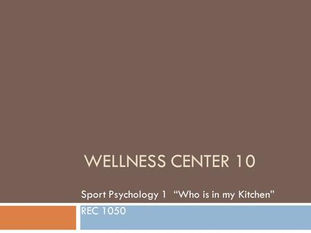 "WELLNESS CENTER 10 Sport Psychology 1 ""Who is in my Kitchen"" REC 1050."