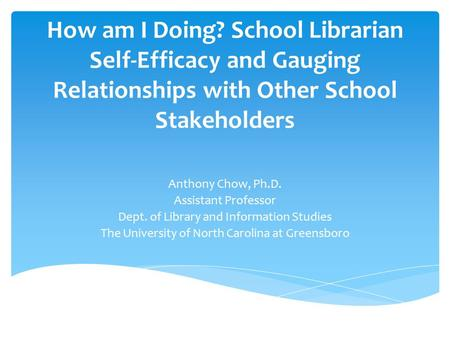 How am I Doing? School Librarian Self-Efficacy and Gauging Relationships with Other School Stakeholders Anthony Chow, Ph.D. Assistant Professor Dept. of.