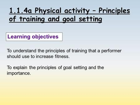 1.1.4a Physical activity – Principles of training and goal setting Learning objectives To understand the principles of training that a performer should.
