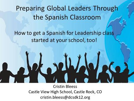 Preparing Global Leaders Through the Spanish Classroom Cristin Bleess Castle View High School, Castle Rock, CO How to get a.