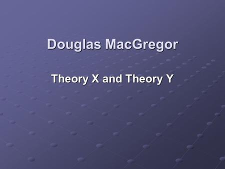 Douglas MacGregor Theory X and Theory Y. The Human Side of Enterprise In his 1960 management book, The Human Side of Enterprise, Douglas McGregor suggested.