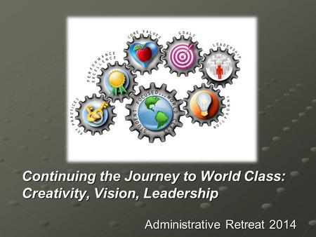Continuing the Journey to World Class: Creativity, Vision, Leadership Administrative Retreat 2014.
