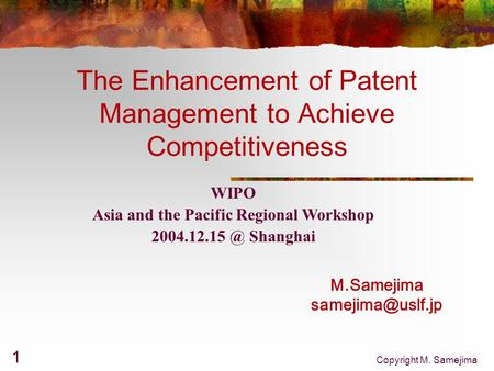 Copyright M. Samejima 1 The Enhancement of Patent Management to Achieve Competitiveness M.Samejima WIPO Asia and the Pacific Regional.