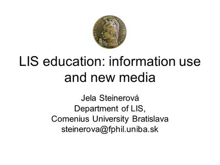 LIS education: information use and new media Jela Steinerová Department of LIS, Comenius University Bratislava