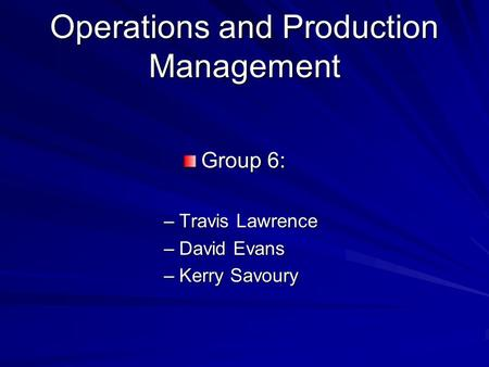 Operations and Production Management Group 6: –Travis Lawrence –David Evans –Kerry Savoury.