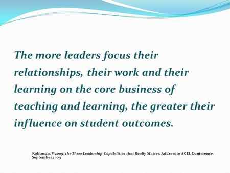 The more leaders focus their relationships, their work and their learning on the core business of teaching and learning, the greater their influence on.