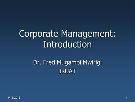 Corporate Management: Introduction Dr. Fred Mugambi Mwirigi JKUAT 9/19/20151.