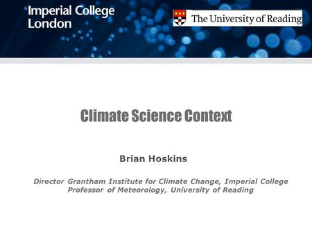 Climate Science Context Brian Hoskins Director Grantham Institute for Climate Change, Imperial College Professor of Meteorology, University of Reading.