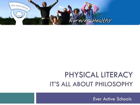 PHYSICAL LITERACY IT'S ALL ABOUT PHILOSOPHY Ever Active Schools.
