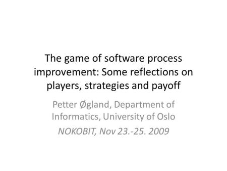 The game of software process improvement: Some reflections on players, strategies and payoff Petter Øgland, Department of Informatics, University of Oslo.