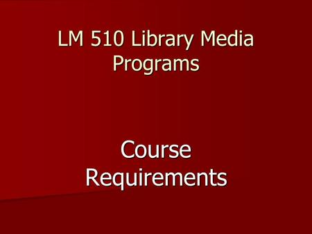 LM 510 Library Media Programs Course Requirements.