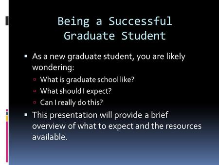 Being a Successful Graduate Student  As a new graduate student, you are likely wondering:  What is graduate school like?  What should I expect?  Can.
