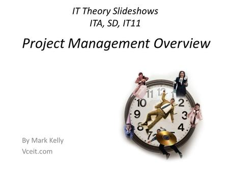IT Theory Slideshows ITA, SD, IT11 By Mark Kelly Vceit.com Project Management Overview.