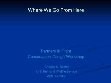 Where We Go From Here Partners in Flight Conservation Design Workshop Charles K. Baxter April 13, 2006 U.S. Fish and Wildlife Service.