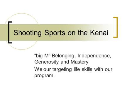 "Shooting Sports on the Kenai ""big M"" Belonging, Independence, Generosity and Mastery We our targeting life skills with our program."