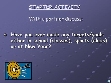 STARTER ACTIVITY With a partner discuss: Have you ever made any targets/goals either in school (classes), sports (clubs) or at New Year?
