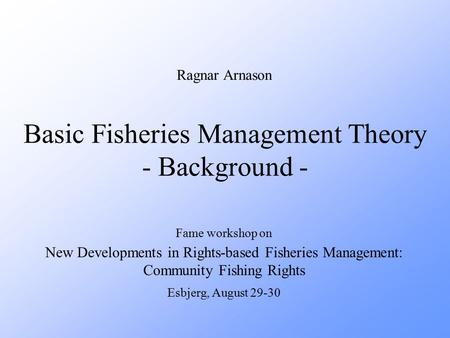 Basic Fisheries Management Theory - Background - Fame workshop on New Developments in Rights-based Fisheries Management: Community Fishing Rights Esbjerg,