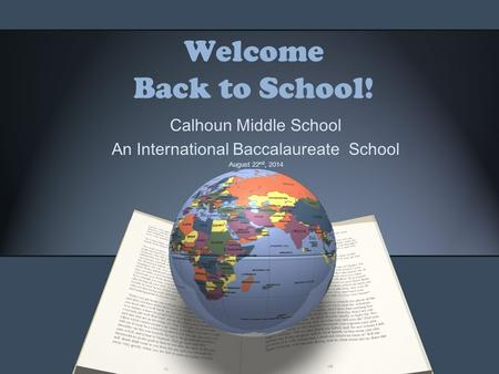 Welcome Back to School! Calhoun Middle School An International Baccalaureate School August 22 nd, 2014.