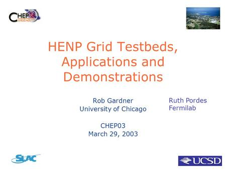 HENP Grid Testbeds, Applications and Demonstrations Rob Gardner University of Chicago CHEP03 March 29, 2003 Ruth Pordes Fermilab.