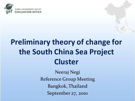 Preliminary theory of change for the South China Sea Project Cluster Neeraj Negi Reference Group Meeting Bangkok, Thailand September 27, 2010.