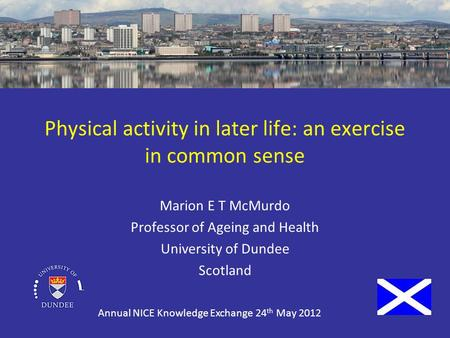 Physical activity in later life: an exercise in common sense Marion E T McMurdo Professor of Ageing and Health University of Dundee Scotland Annual NICE.