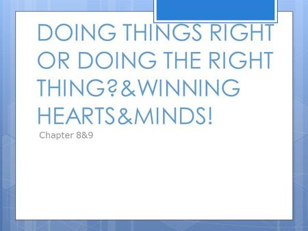 DOING THINGS RIGHT OR DOING THE RIGHT THING?&WINNING HEARTS&MINDS! Chapter 8&9.