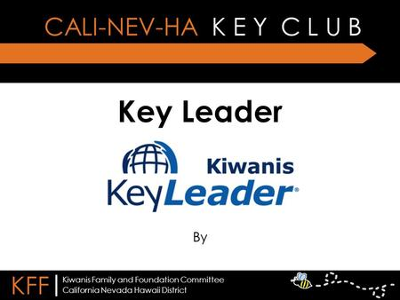 Key Leader By CALI-NEV-HA K E Y C L U B KFF | California Nevada Hawaii District Kiwanis Family and Foundation Committee.