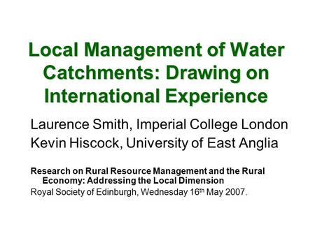 Local Management of Water Catchments: Drawing on International Experience Laurence Smith, Imperial College London Kevin Hiscock, University of East Anglia.