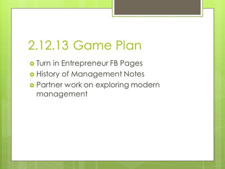 2.12.13 Game Plan  Turn in Entrepreneur FB Pages  History of Management Notes  Partner work on exploring modern management.