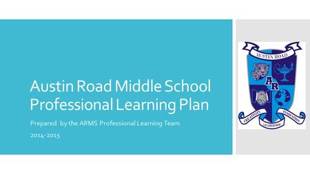 Austin Road Middle School Professional Learning Plan Prepared by the ARMS Professional Learning Team 2014-2015.