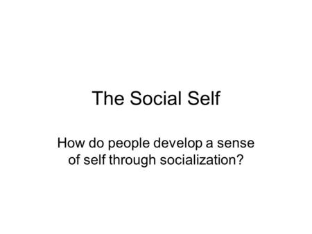 The Social Self How do people develop a sense of self through socialization?