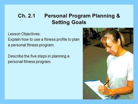 Ch. 2.1 Personal Program Planning & Setting Goals Lesson Objectives: Explain how to use a fitness profile to plan a personal fitness program. Describe.