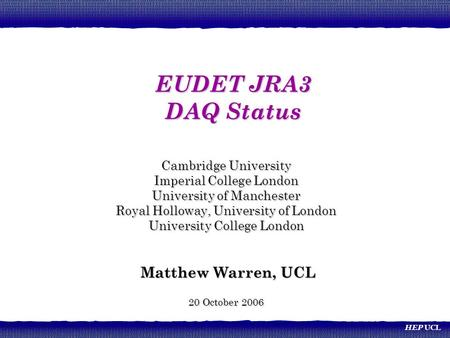 HEP UCL Cambridge University Imperial College London University of Manchester Royal Holloway, University of London University College London Matthew Warren,