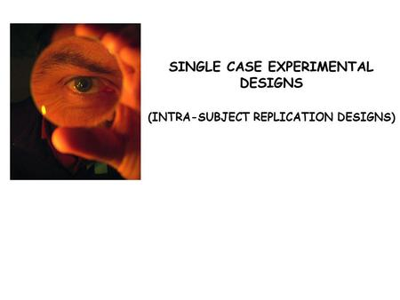 SINGLE CASE EXPERIMENTAL DESIGNS (INTRA-SUBJECT REPLICATION DESIGNS)