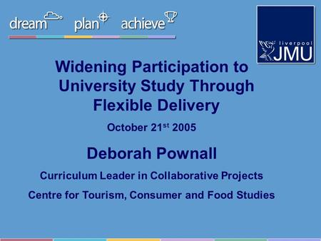 Widening Participation to University Study Through Flexible Delivery October 21 st 2005 Deborah Pownall Curriculum Leader in Collaborative Projects Centre.