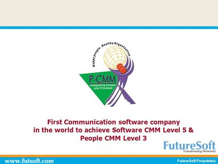 First Communication software company in the world to achieve Software CMM Level 5 & People CMM Level 3 FutureSoft Proprietary.