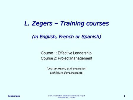 Acumanage Draft presentation Effective Leadership & Project Management Courses 1 L. Zegers – Training courses (in English, French or Spanish) Course 1: