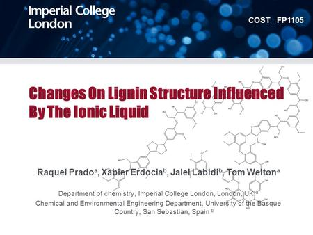 COST FP1105 Changes On Lignin Structure Influenced By The Ionic Liquid Raquel Prado a, Xabier Erdocia b, Jalel Labidi b, Tom Welton a Department of chemistry,