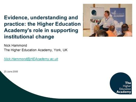 Evidence, understanding and practice: the Higher Education Academy's role in supporting institutional change Nick Hammond The Higher Education Academy,