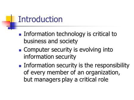 Introduction Information technology is critical to business and society Computer security is evolving into information security Information security is.