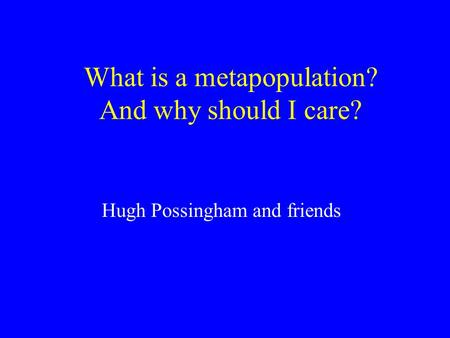 What is a metapopulation? And why should I care? Hugh Possingham and friends.