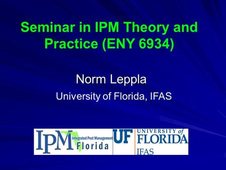Seminar in IPM Theory and Practice (ENY 6934) Norm Leppla University of Florida, IFAS.