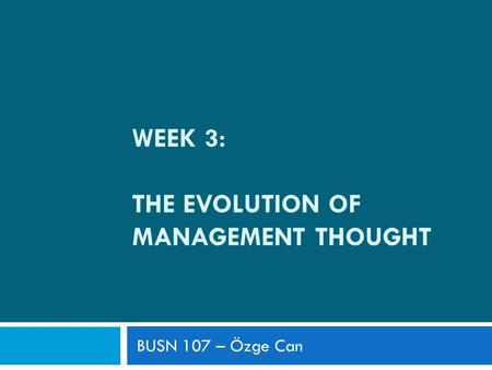 WEEK 3: THE EVOLUTION OF MANAGEMENT THOUGHT BUSN 107 – Özge Can.