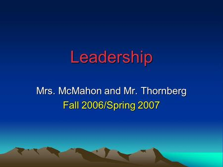 Leadership Mrs. McMahon and Mr. Thornberg Fall 2006/Spring 2007.